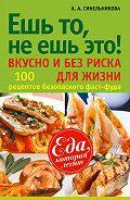 А. А. Синельникова - Ешь то, не ешь это! Вкусно и без риска для жизни. 100 рецептов безопасного фаст-фуда