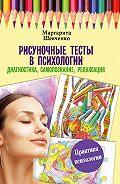 Маргарита Шевченко -Рисуночные тесты в психологии: диагностика, самопознание, релаксация