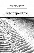 Игорь Стенин -Внас стреляли…
