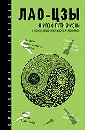 Лао-цзы -Книга о Пути жизни (Дао-Дэ цзин). С комментариями и объяснениями