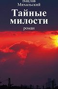 Вацлав Михальский -Собрание сочинений в десяти томах. Том третий. Тайные милости