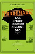 Юрий Шкляревский -Trademark. Как бренд-менеджеры делают это