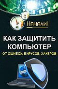 Алексей Гладкий -Как защитить компьютер от ошибок, вирусов, хакеров