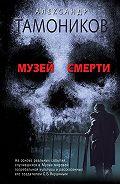 Александр Тамоников -Музей смерти