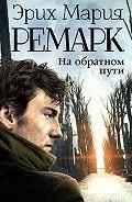 Эрих Мария Ремарк -На обратном пути