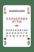Валерий Шанин -Карьерные игры, или Психология делового общения