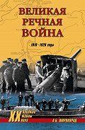 Александр Широкорад - Великая речная война. 1918–1920 годы