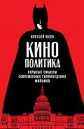 Алексей Юсев - Кинополитика: Скрытые смыслы современных голливудских фильмов