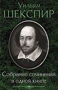 Уильям Шекспир, Алексей Балакин - Собрание сочинений в одной книге (сборник)