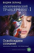 Вадим Зеланд -Освобождаем сознание: начинаем понимать, что происходит