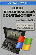 Андрей Кашкаров -Ваш персональный компьютер: настраиваем в домашних условиях