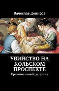 Вячеслав Денисов -Убийство на Кольском проспекте. Криминальный детектив