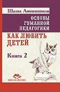 Шалва Амонашвили - Основы гуманной педагогики. Книга 2. Как любить детей