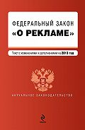 Коллектив Авторов -Федеральный закон «О рекламе». Текст с изменениями и дополнениями на 2013 год