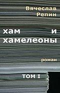 Вячеслав Репин -Хам ихамелеоны. Роман. ТомI