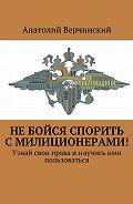 Анатолий Верчинский - Небойся спорить смилиционерами! Узнай свои праваинаучись ими пользоваться