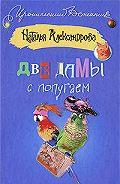 Наталья Александрова - Две дамы с попугаем