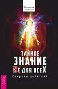 Владимир Табачник - Тайное знание не для всех. Секреты целителя.