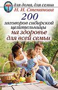 Наталья Ивановна Степанова - 200 заговоров сибирской целительницы на здоровье для всей семьи