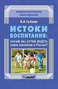 Виталий Еремин - Истоки воспитания: каким мы хотим видеть новое поколение в России?