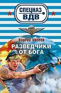 Сергей Зверев - Разведчики от бога