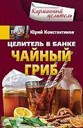 Юрий Константинов -Целитель в банке. Чайный гриб