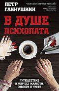 Петр Ганнушкин -В душе психопата. Путешествие в мир без жалости, совести и чувств