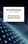 Виталий Морозков - Настольная игра «Футбол на бумаге»