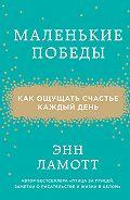 Энн Ламотт - Маленькие победы. Как ощущать счастье каждый день