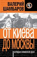 Валерий Шамбаров - История княжеской Руси. От Киева до Москвы