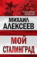 Михаил Николаевич Алексеев -Мой Сталинград
