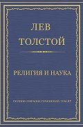 Лев Толстой - Полное собрание сочинений. Том 37. Произведения 1906–1910 гг. Религия и наука