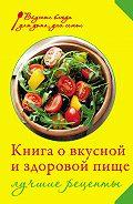 И. А. Михайлова - Книга о вкусной и здоровой пище. Лучшие рецепты