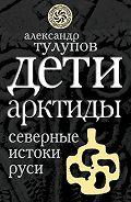 Александр Тулупов - Дети Арктиды. Северные истоки Руси