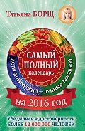Татьяна Борщ -Самый полный календарь на 2016 год: астрологический + лунный посевной