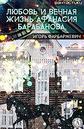 Игорь Фарбаржевич - Любовь и вечная жизнь Афанасия Барабанова