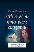 Елена Касаткина -Мне есть что вам сказать. Короткие рассказы длиною вжизнь