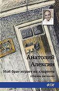 Анатолий Георгиевич Алексин - Мой брат играет на кларнете (сборник рассказов)