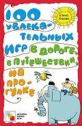 Елена Ульева - 100 увлекательных игр в дороге, в путешествии, на прогулке