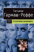 Татьяна Гармаш-Роффе -13 способов ненавидеть