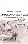 Алексей Гергенов -Тихоокеанская Аркадия. Пасынки цивилизации