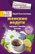 Юрий Константинов - Женские недуги. Народные способы лечения