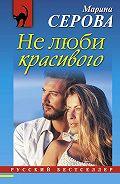 Марина Серова - Не люби красивого