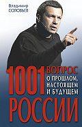 Владимир Рудольфович Соловьев -1001 вопрос о прошлом, настоящем и будущем России