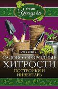 Анна Зорина -Садово-огородные хитрости. Постройки и инвентарь