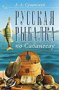 Александр Сущевский -Русская рыбалка по Сабанееву