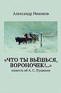 Александр Никонов -«Что ты вьёшься, вороночек!..». повесть обА.С.Пушкине