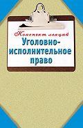 Наталья Ольшевская - Уголовно-исполнительное право: Конспект лекций