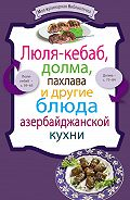 Сборник рецептов -Люля-кебаб, долма, пахлава и другие блюда азербайджанской кухни