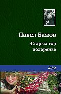 Павел Бажов - Старых гор подаренье